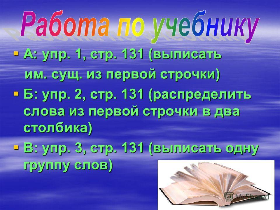 А: упр. 1, стр. 131 (выписать А: упр. 1, стр. 131 (выписать им. сущ. из первой строчки) им. сущ. из первой строчки) Б: упр. 2, стр. 131 (распределить слова из первой строчки в два столбика) Б: упр. 2, стр. 131 (распределить слова из первой строчки в