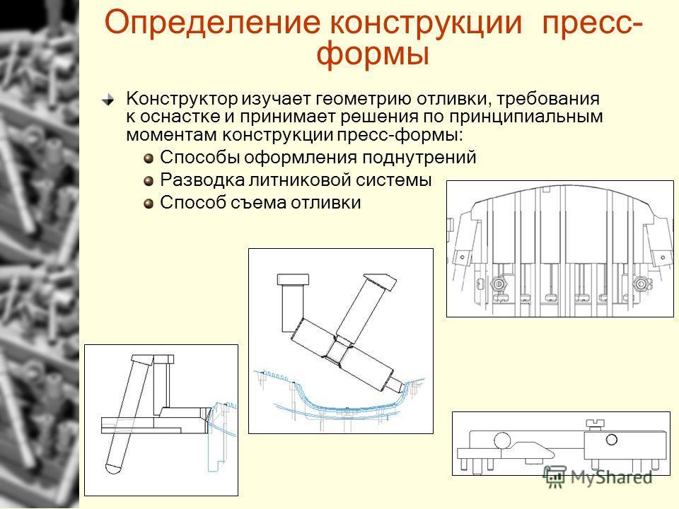 Определение конструкции пресс- формы Конструктор изучает геометрию отливки, требования к оснастке и принимает решения по принципиальным моментам конструкции пресс-формы: Способы оформления поднутрений Разводка литниковой системы Способ съема отливки