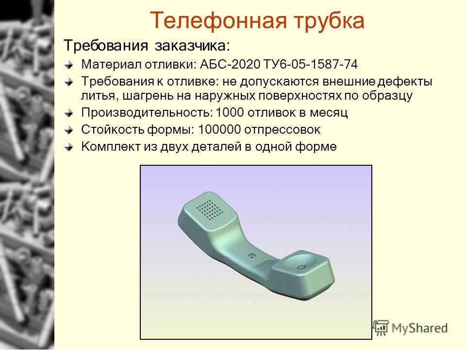 Требования заказчика: Материал отливки: АБС-2020 ТУ6-05-1587-74 Требования к отливке: не допускаются внешние дефекты литья, шагрень на наружных поверхностях по образцу Производительность: 1000 отливок в месяц Стойкость формы: 100000 отпрессовок Компл