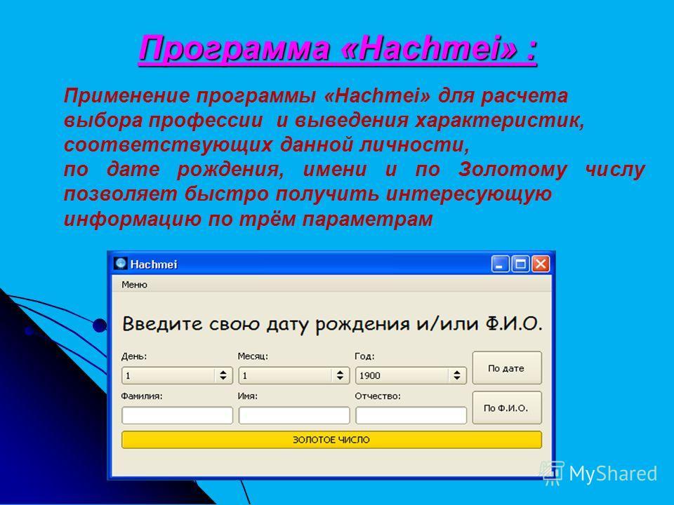 Программа «Hachmei» : Применение программы «Hachmei» для расчета выбора профессии и выведения характеристик, соответствующих данной личности, по дате рождения, имени и по Золотому числу позволяет быстро получить интересующую информацию по трём параме