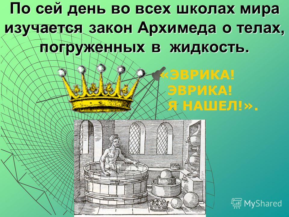 По сей день во всех школах мира изучается закон Архимеда о телах, погруженных в жидкость. «ЭВРИКА! ЭВРИКА! Я НАШЕЛ!».