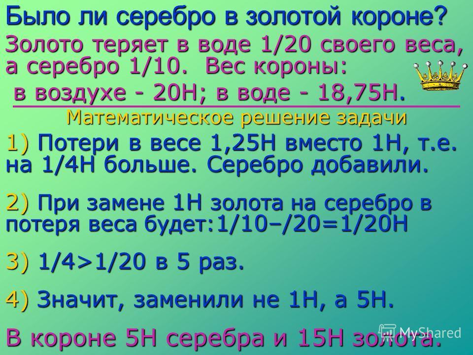 Было ли серебро в золотой короне? Золото теряет в воде 1/20 своего веса, а серебро 1/10. Вес короны: в воздухе - 20Н; в воде - 18,75Н. в воздухе - 20Н; в воде - 18,75Н. Математическое решение задачи 1) Потери в весе 1,25Н вместо 1Н, т.е. на 1/4Н боль