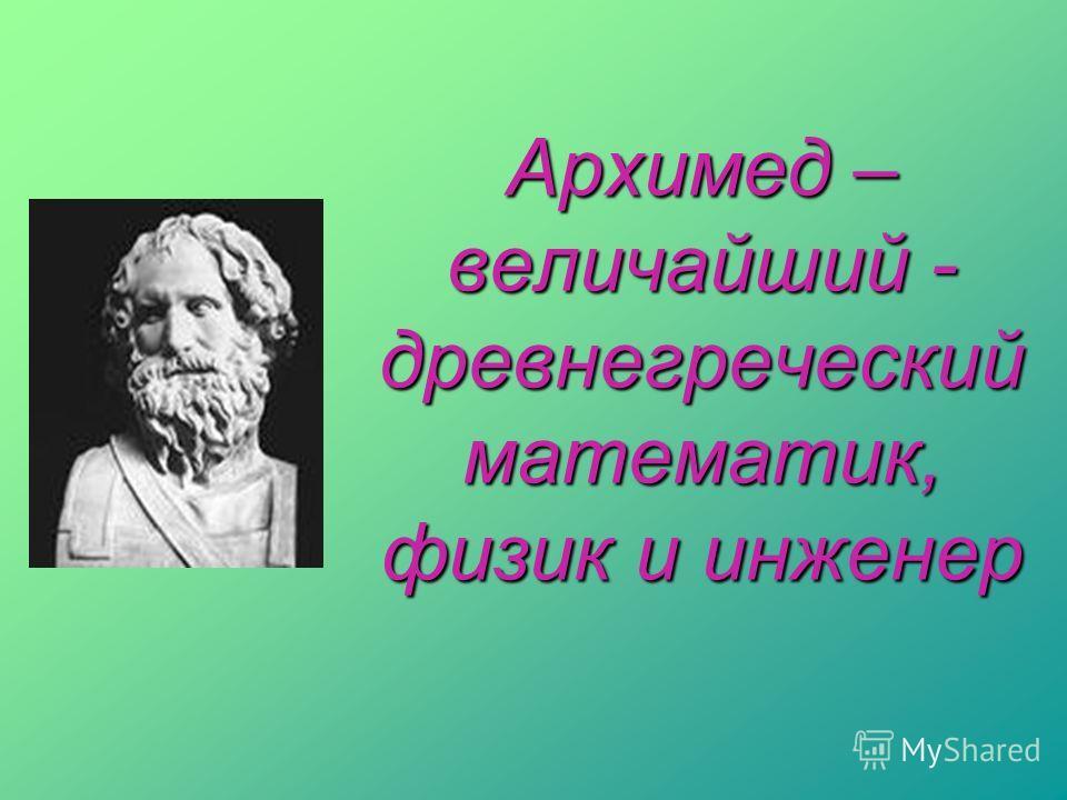 Архимед – величайший - древнегреческий математик, физик и инженер
