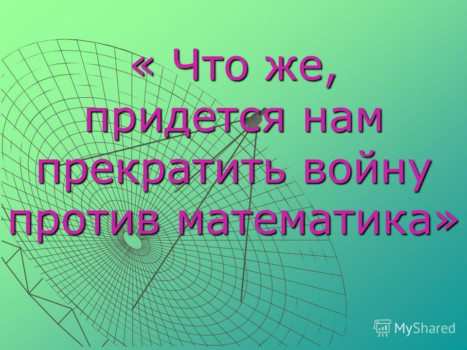 « Что же, придется нам прекратить войну против математика»