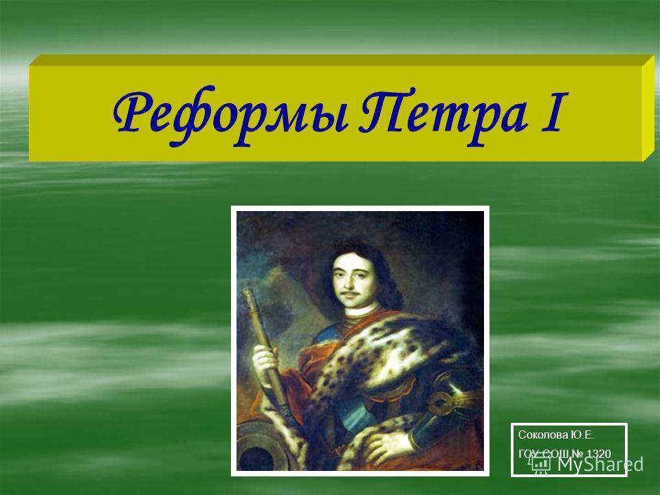 Реформы Петра I Соколова Ю.Е. ГОУ СОШ 1320