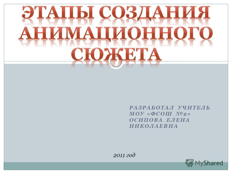 РАЗРАБОТАЛ УЧИТЕЛЬ МОУ «ФСОШ 2» ОСИПОВА ЕЛЕНА НИКОЛАЕВНА 2011 год