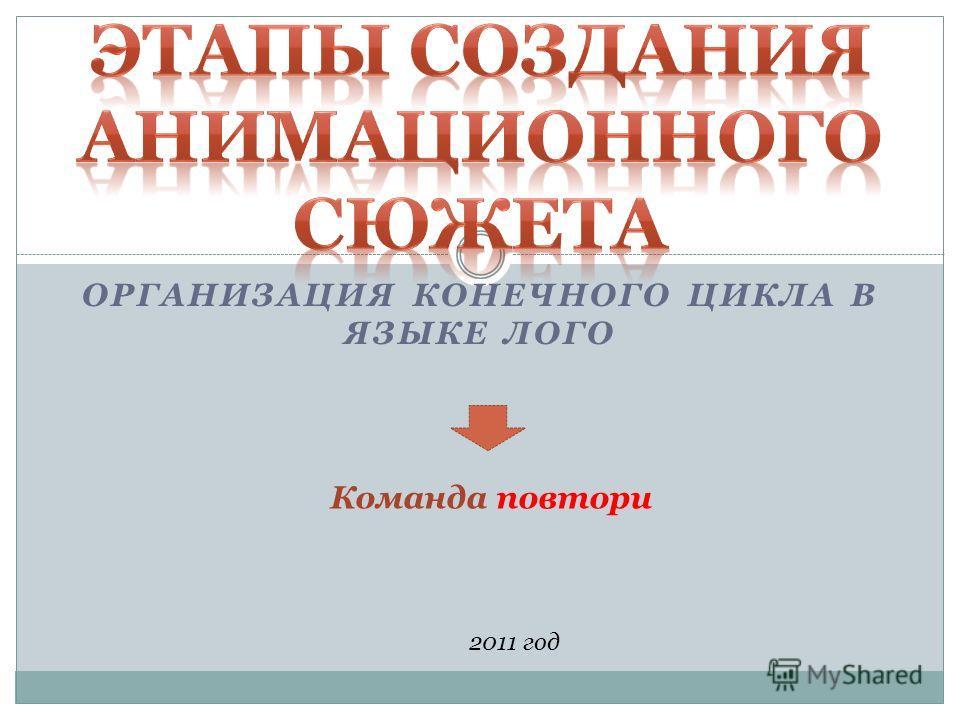 ОРГАНИЗАЦИЯ КОНЕЧНОГО ЦИКЛА В ЯЗЫКЕ ЛОГО 2011 год Команда повтори