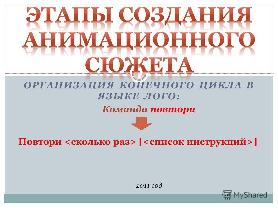 ОРГАНИЗАЦИЯ КОНЕЧНОГО ЦИКЛА В ЯЗЫКЕ ЛОГО: 2011 год Команда повтори Повтори [ ]