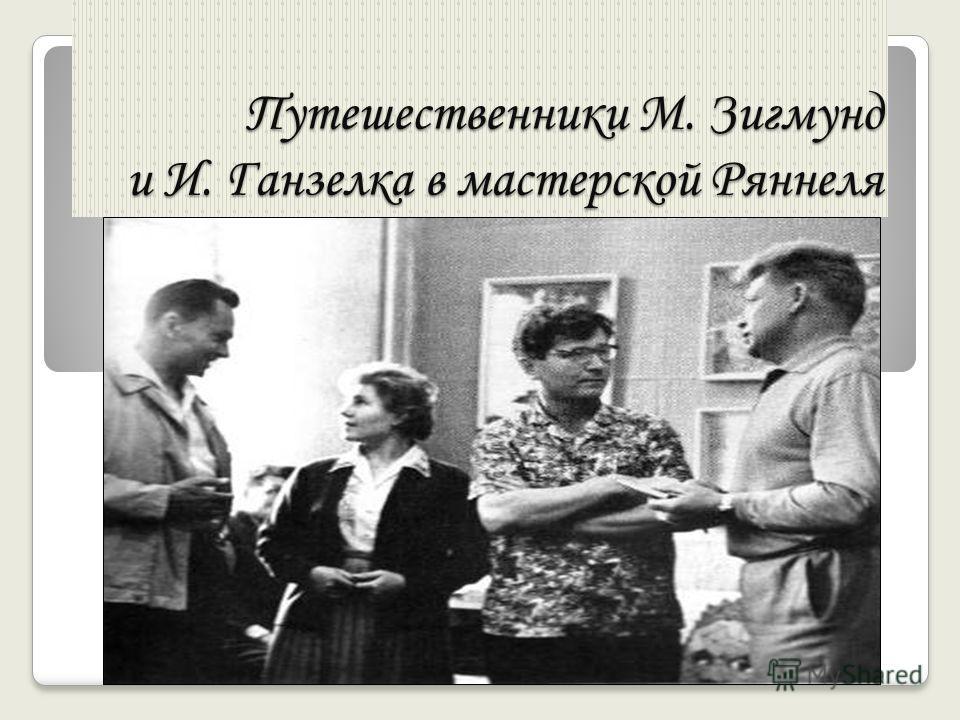 Путешественники М. Зигмунд и И. Ганзелка в мастерской Ряннеля