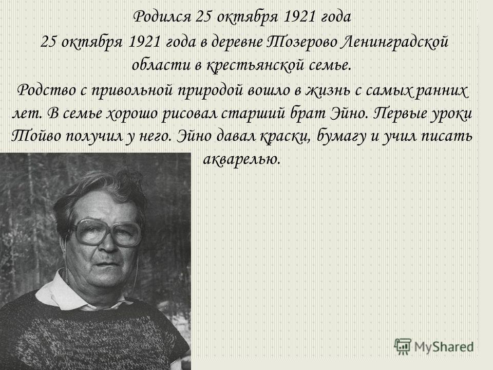 Родился 25 октября 1921 года 25 октября 1921 года в деревне Тозерово Ленинградской области в крестьянской семье. Родство с привольной природой вошло в жизнь с самых ранних лет. В семье хорошо рисовал старший брат Эйно. Первые уроки Тойво получил у не