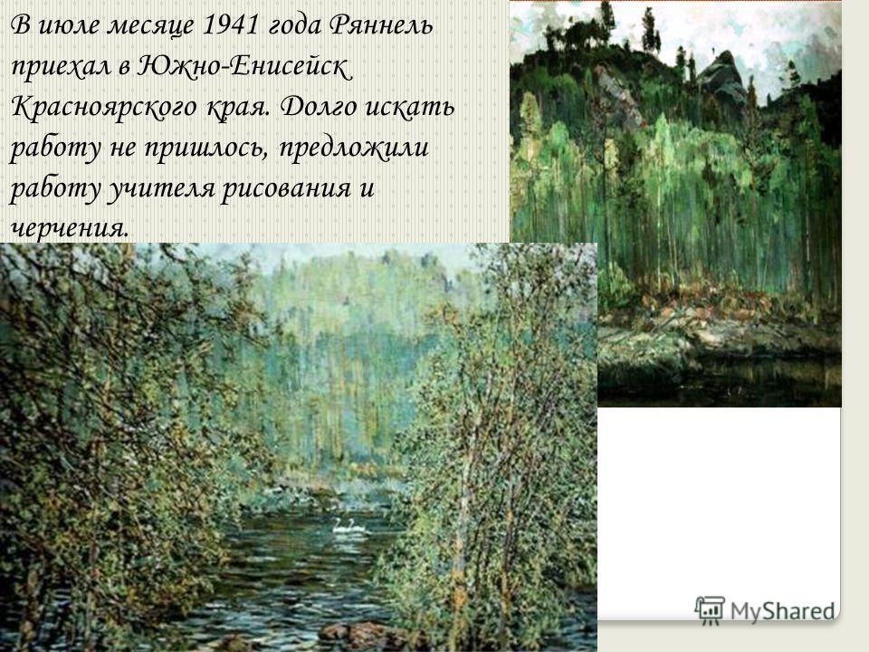 В июле месяце 1941 года Ряннель приехал в Южно-Енисейск Красноярского края. Долго искать работу не пришлось, предложили работу учителя рисования и черчения.