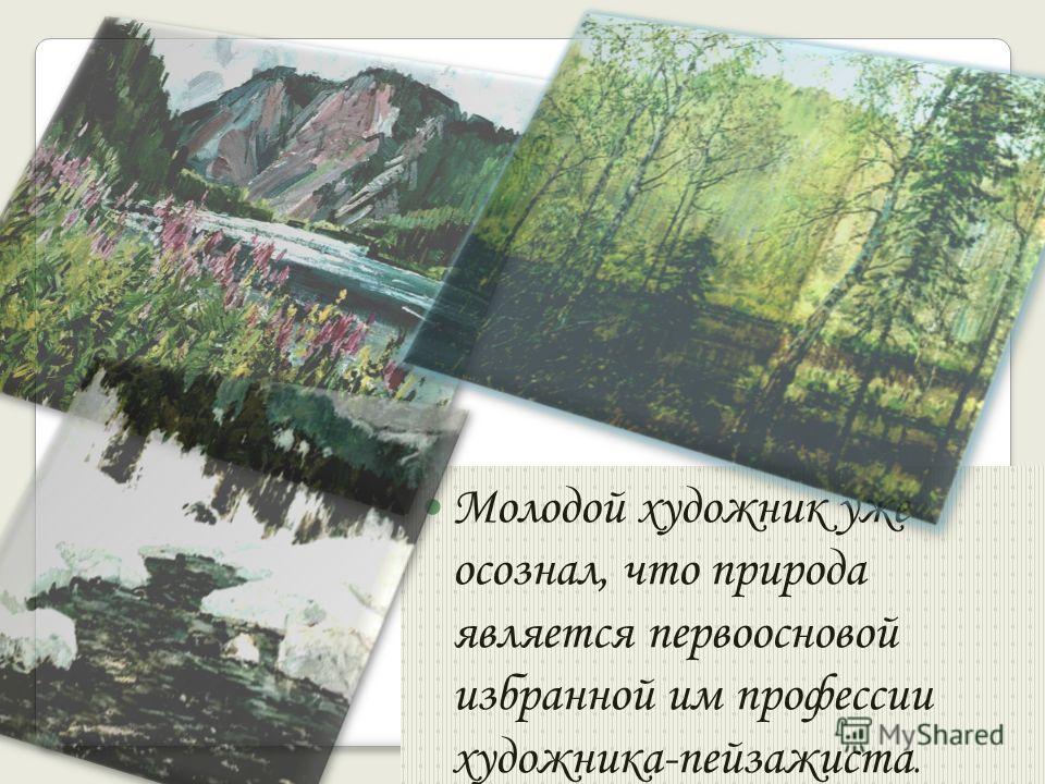 Молодой художник уже осознал, что природа является первоосновой избранной им профессии художника-пейзажиста.