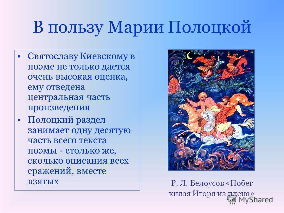 В пользу Марии Полоцкой Святославу Киевскому в поэме не только дается очень высокая оценка, ему отведена центральная часть произведения Полоцкий раздел занимает одну десятую часть всего текста поэмы - столько же, сколько описания всех сражений, вмест