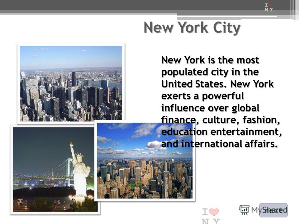 New York is the most populated city in the United States. New York exerts a powerful influence over global finance, culture, fashion, education entertainment, and international affairs. next