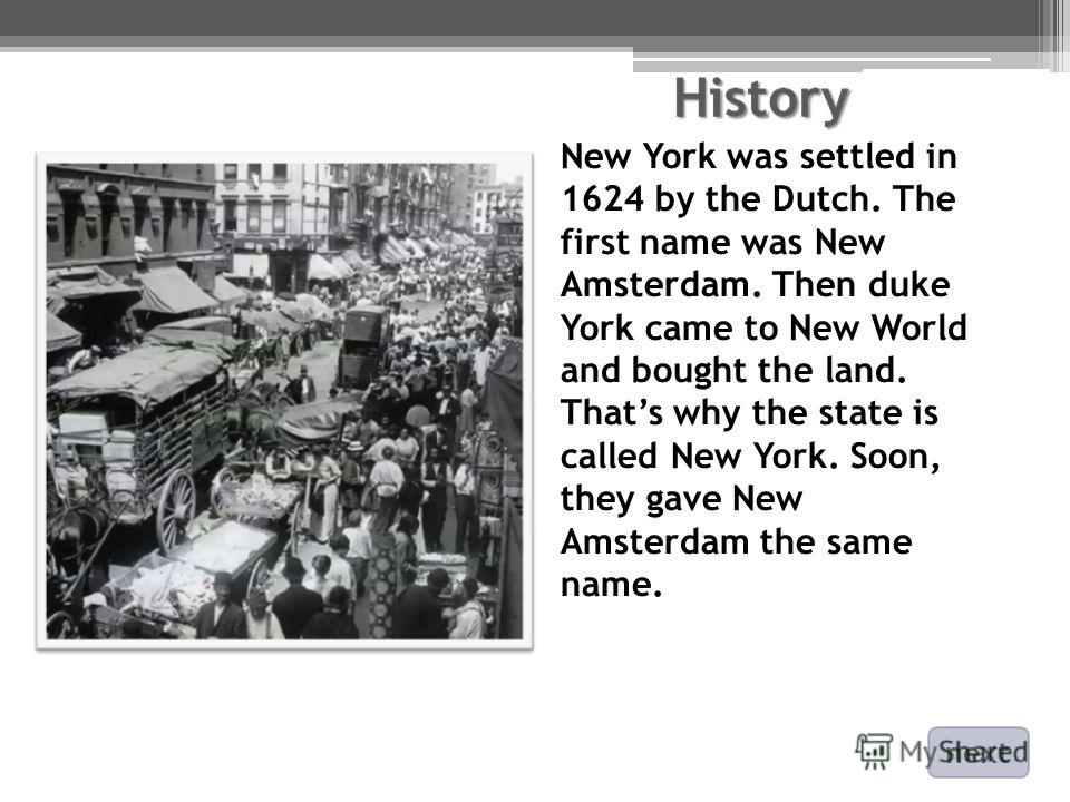 New York was settled in 1624 by the Dutch. The first name was New Amsterdam. Then duke York came to New World and bought the land. Thats why the state is called New York. Soon, they gave New Amsterdam the same name. next