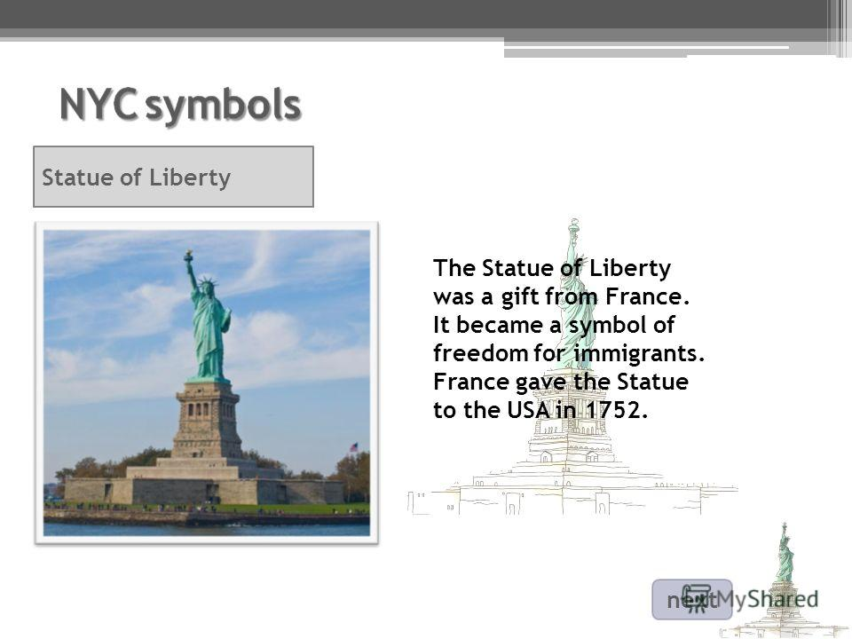 The Statue of Liberty was a gift from France. It became a symbol of freedom for immigrants. France gave the Statue to the USA in 1752. Statue of Liberty next