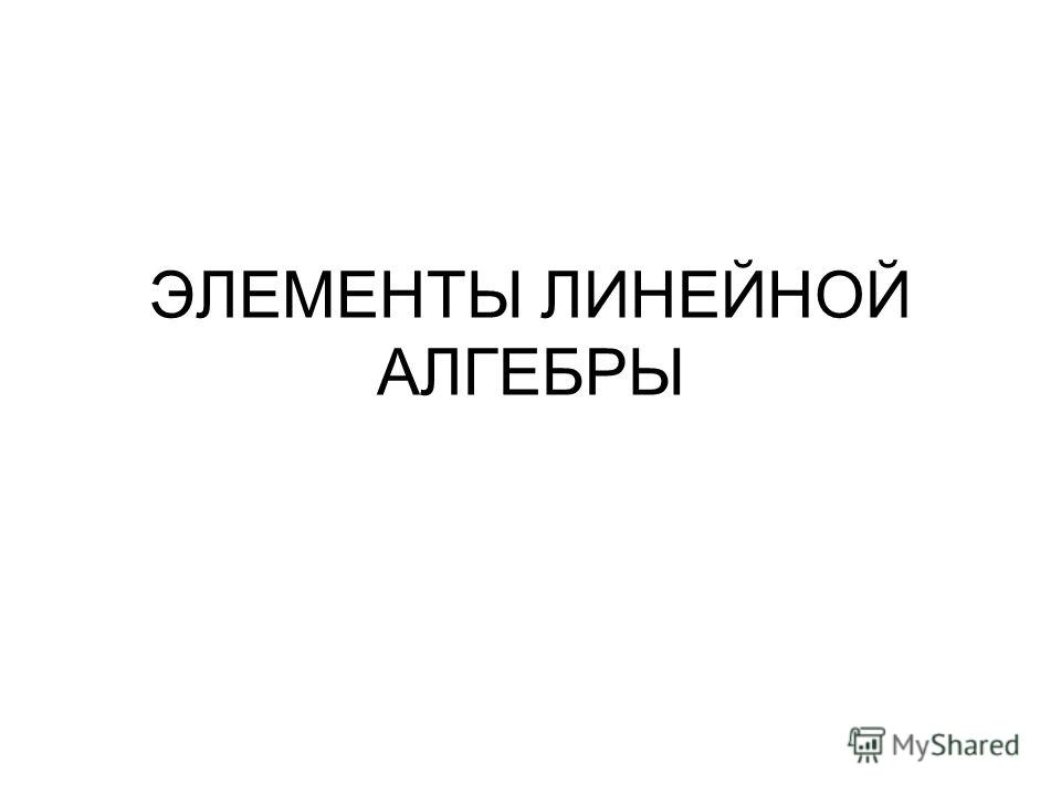 ЭЛЕМЕНТЫ ЛИНЕЙНОЙ АЛГЕБРЫ