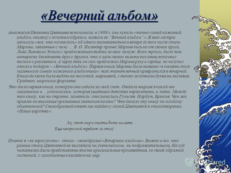 «Вечерний альбом» Анастасия Ивановна Цветаева вспоминала: в 1909 г. они купили «темно-синий кожаный альбом, книжку с золотым обрезом, назвали ее Вечный альбом». В него сестры записали «все, что помнилось» об одном знаменательном вечере (в том числе с