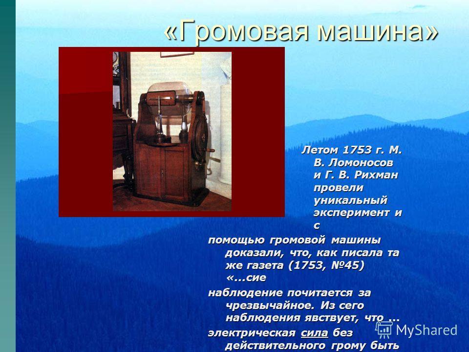 «Громовая машина» Летом 1753 г. М. В. Ломоносов и Г. В. Рихман провели уникальный эксперимент и с помощью громовой машины доказали, что, как писала та же газета (1753, 45) «...сие наблюдение почитается за чрезвычайное. Из сего наблюдения явствует, чт