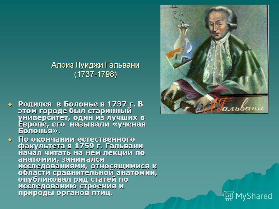 Алоиз Луиджи Гальвани (1737-1798) Родился в Болонье в 1737 г. В этом городе был старинный университет, один из лучших в Европе, его называли «ученая Болонья». Родился в Болонье в 1737 г. В этом городе был старинный университет, один из лучших в Европ
