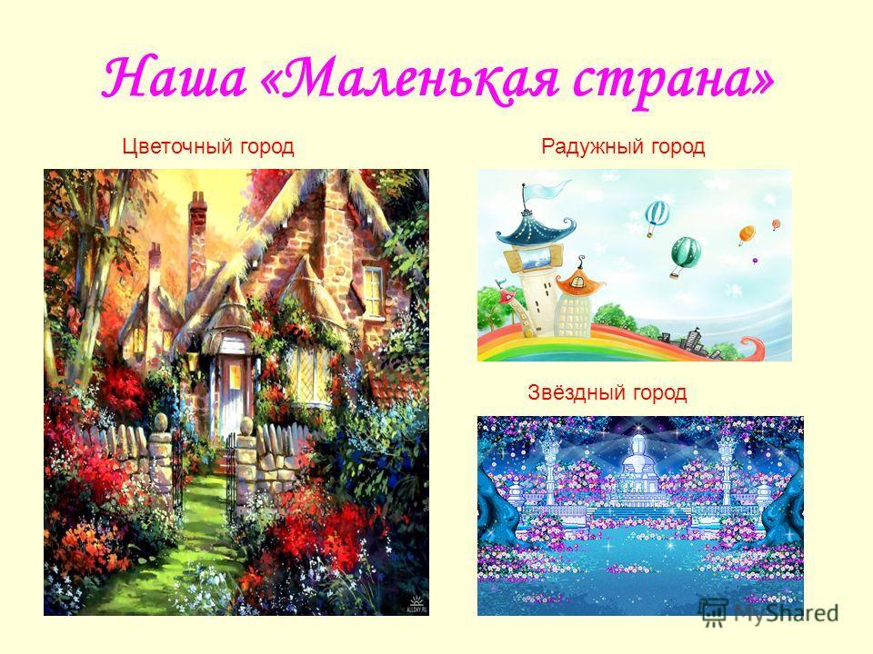 Наша «Маленькая страна» Радужный городЦветочный город Звёздный город