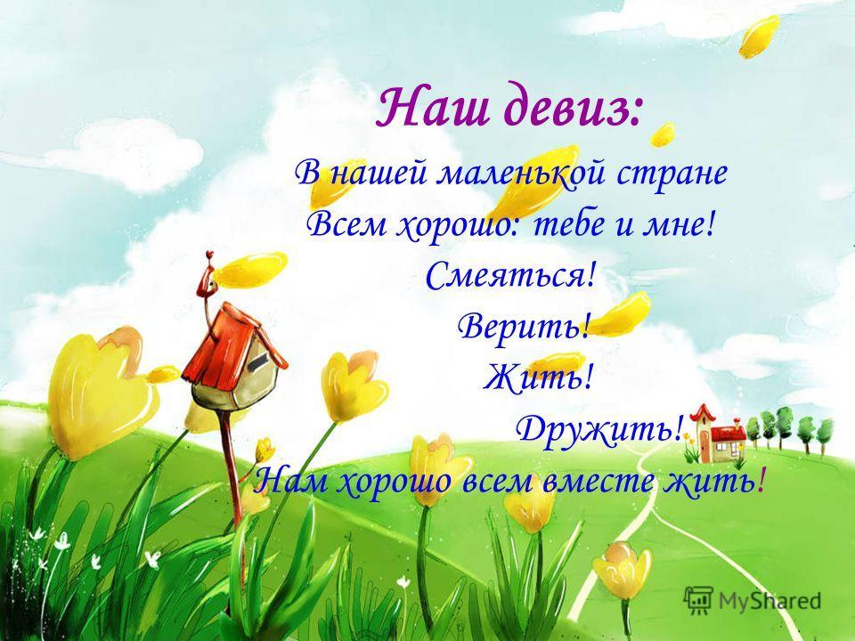 Наш девиз: В нашей маленькой стране Всем хорошо: тебе и мне! Смеяться! Верить! Жить! Дружить! Нам хорошо всем вместе жить!