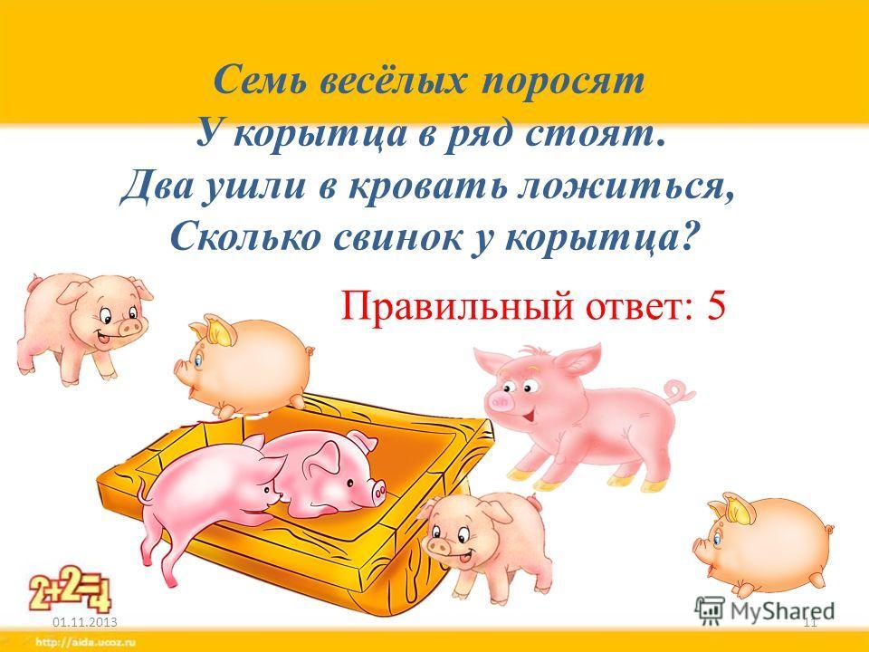 Семь весёлых поросят У корытца в ряд стоят. Два ушли в кровать ложиться, Сколько свинок у корытца? 01.11.201311 Правильный ответ: 5