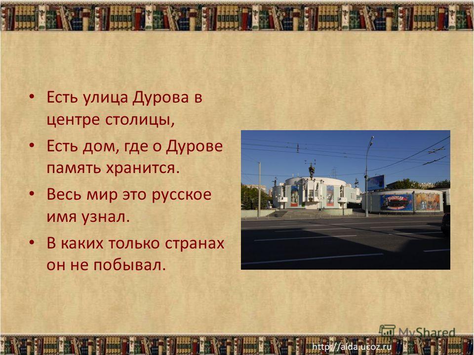Есть улица Дурова в центре столицы, Есть дом, где о Дурове память хранится. Весь мир это русское имя узнал. В каких только странах он не побывал.