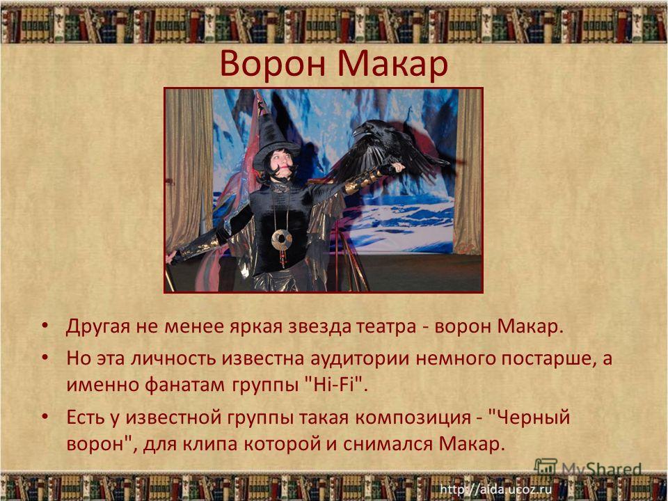 Ворон Макар Другая не менее яркая звезда театра - ворон Макар. Но эта личность известна аудитории немного постарше, а именно фанатам группы Hi-Fi. Есть у известной группы такая композиция - Черный ворон, для клипа которой и снимался Макар.