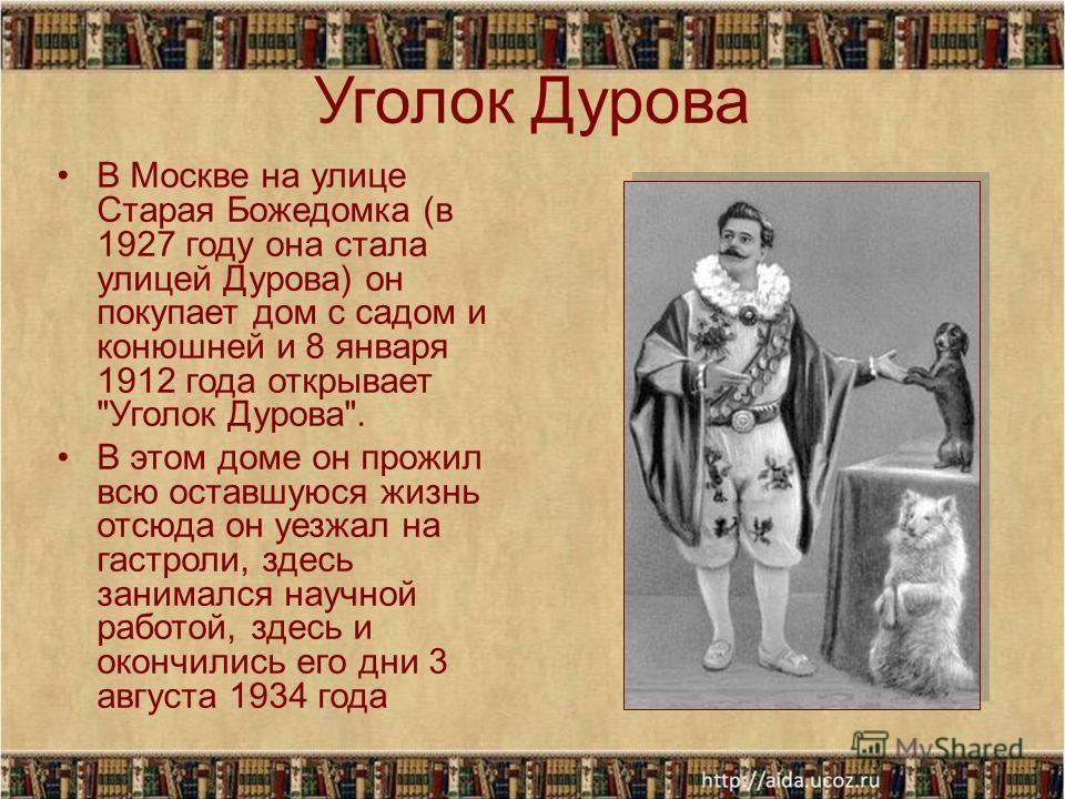 Уголок Дурова В Москве на улице Старая Божедомка (в 1927 году она стала улицей Дурова) он покупает дом с садом и конюшней и 8 января 1912 года открывает
