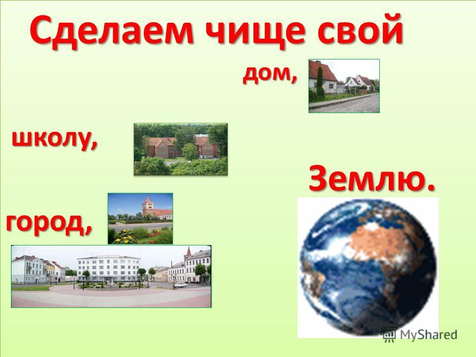 Сделаем чище свой дом, дом, школу, школу, Землю. Землю.город, Сделаем чище свой дом, дом, школу, школу, Землю. Землю.город,