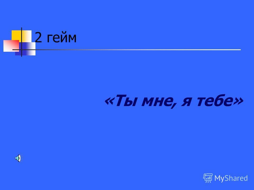2 гейм «Ты мне, я тебе»