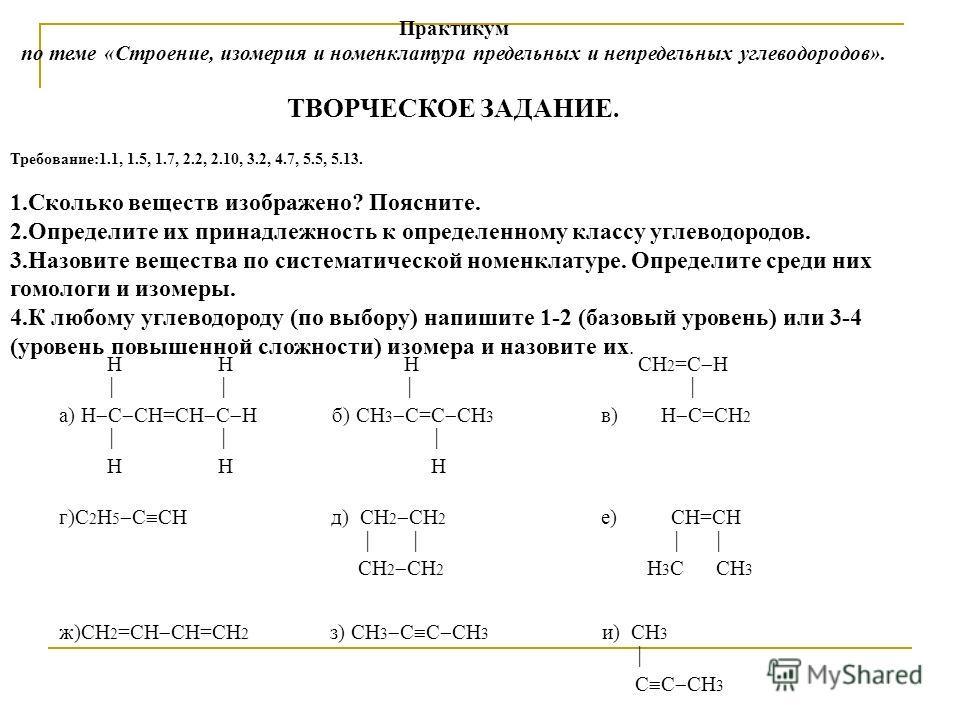 Практикум по теме «Строение, изомерия и номенклатура предельных и непредельных углеводородов». ТВОРЧЕСКОЕ ЗАДАНИЕ. Требование:1.1, 1.5, 1.7, 2.2, 2.10, 3.2, 4.7, 5.5, 5.13. 1.Сколько веществ изображено? Поясните. 2.Определите их принадлежность к опре