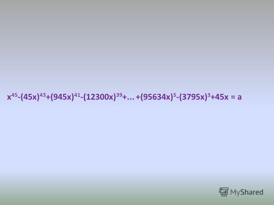 x 45 -(45x) 43 +(945x) 41 -(12300x) 39 +... +(95634x) 5 -(3795x) 3 +45x = a