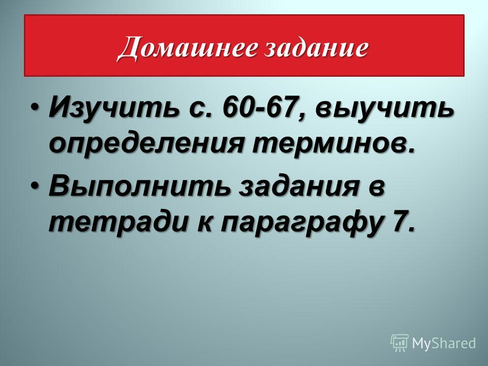 Домашнее задание Изучить с. 60-67, выучить определения терминов.Изучить с. 60-67, выучить определения терминов. Выполнить задания в тетради к параграфу 7.Выполнить задания в тетради к параграфу 7.