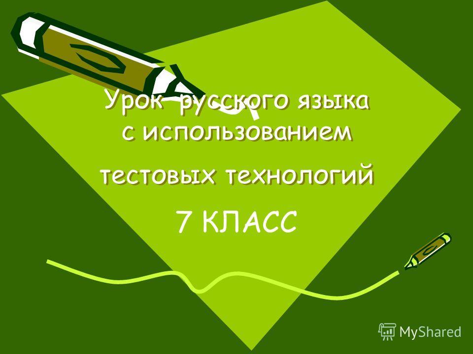 Урок русского языка с использованием тестовых технологий Урок русского языка с использованием тестовых технологий 7 КЛАСС