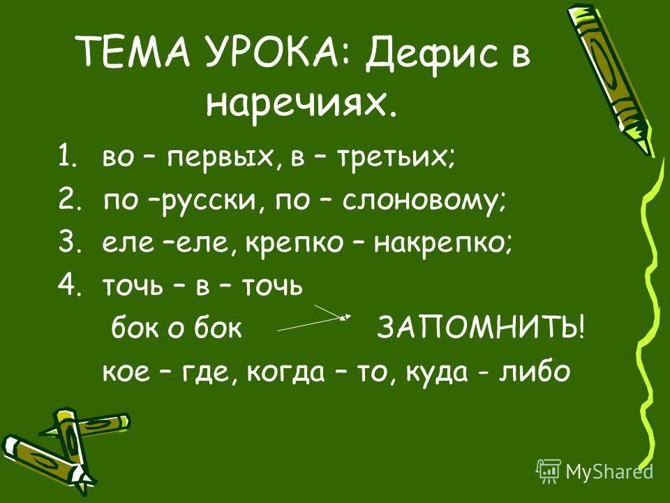 ТЕМА УРОКА: Дефис в наречиях. 1.во – первых, в – третьих; 2.по –русски, по – слоновому; 3.еле –еле, крепко – накрепко; 4.точь – в – точь бок о бок ЗАПОМНИТЬ! кое – где, когда – то, куда - либо
