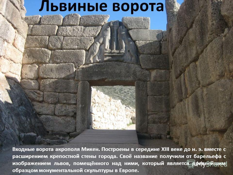 Львиные ворота Входные ворота акрополя Микен. Построены в середине XIII веке до н. э. вместе с расширением крепостной стены города. Своё название получили от барельефа с изображением львов, помещённого над ними, который является древнейшим образцом м