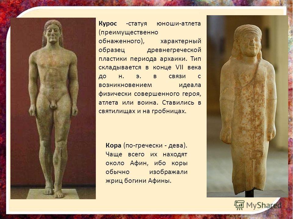 Курос -статуя юноши-атлета (преимущественно обнаженного), характерный образец древнегреческой пластики периода архаики. Тип складывается в конце VII века до н. э. в связи с возникновением идеала физически совершенного героя, атлета или воина. Ставили