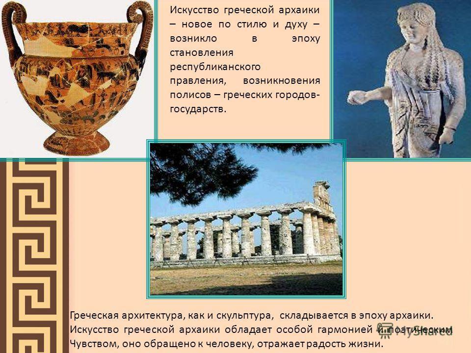 Греческая архитектура, как и скульптура, складывается в эпоху архаики. Искусство греческой архаики обладает особой гармонией и поэтическим Чувством, оно обращено к человеку, отражает радость жизни. Искусство греческой архаики – новое по стилю и духу