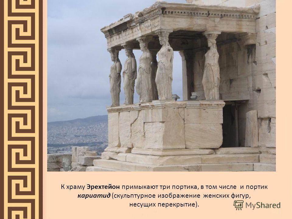 К храму Эрехтейон примыкают три портика, в том числе и портик кариатид (скульптурное изображение женских фигур, несущих перекрытие).
