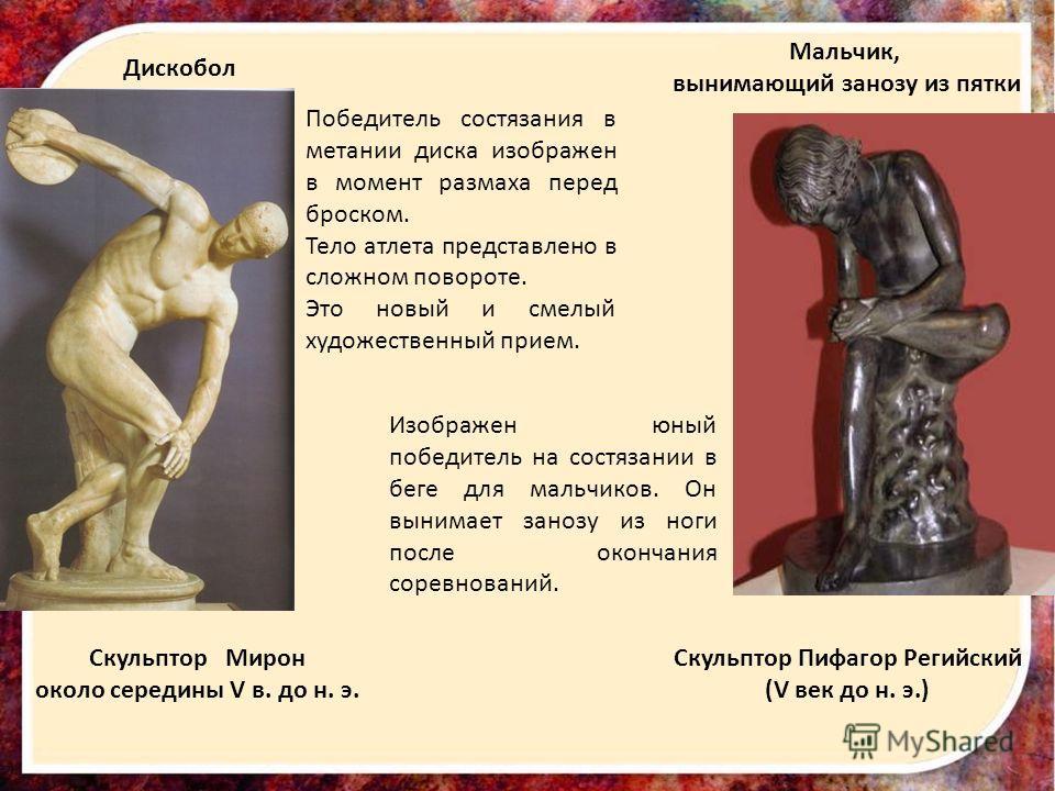 Дискобол Мальчик, вынимающий занозу из пятки Скульптор Мирон около середины V в. до н. э. Скульптор Пифагор Регийский (V век до н. э.) Победитель состязания в метании диска изображен в момент размаха перед броском. Тело атлета представлено в сложном