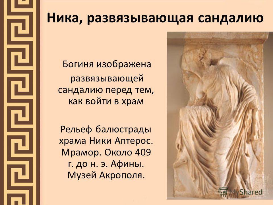 Ника, развязывающая сандалию Богиня изображена развязывающей сандалию перед тем, как войти в храм Рельеф балюстрады храма Ники Аптерос. Мрамор. Около 409 г. до н. э. Афины. Музей Акрополя.