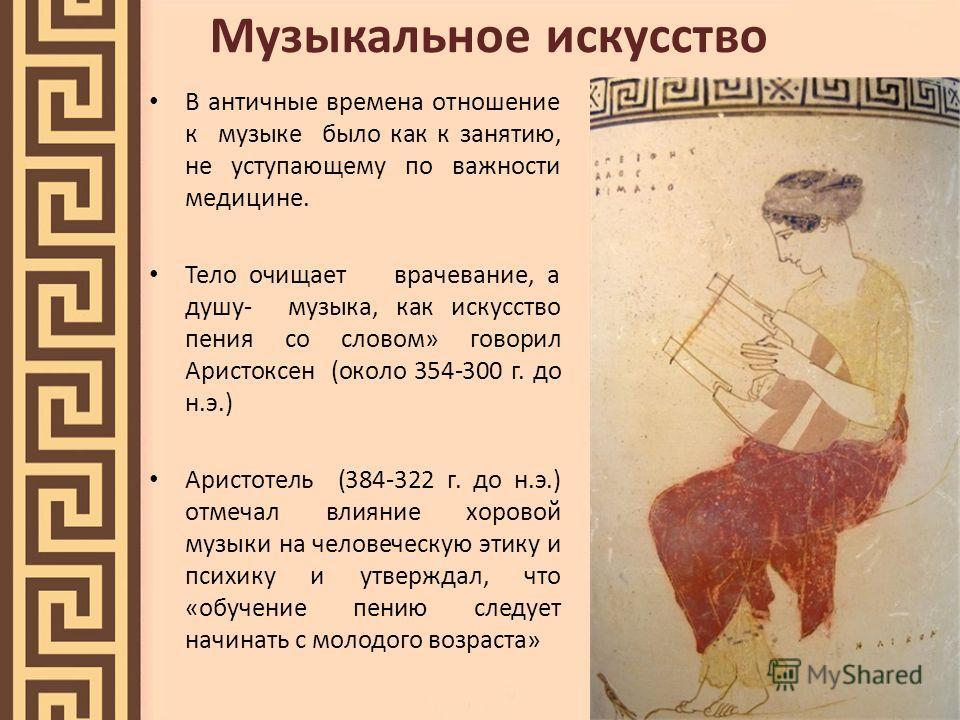 Музыкальное искусство В античные времена отношение к музыке было как к занятию, не уступающему по важности медицине. Тело очищает врачевание, а душу- музыка, как искусство пения со словом» говорил Аристоксен (около 354-300 г. до н.э.) Аристотель (384