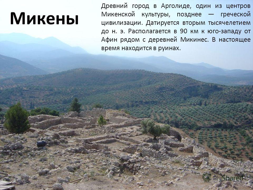 Древний город в Арголиде, один из центров Микенской культуры, позднее греческой цивилизации. Датируется вторым тысячелетием до н. э. Располагается в 90 км к юго-западу от Афин рядом с деревней Микинес. В настоящее время находится в руинах. Микены