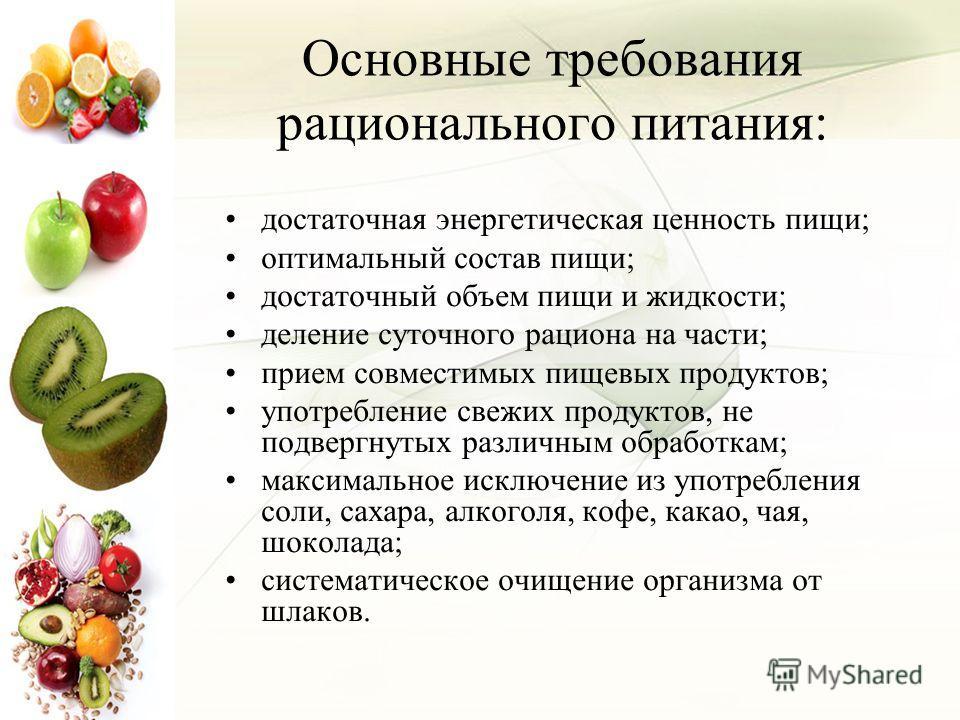Основные требования рационального питания: достаточная энергетическая ценность пищи; оптимальный состав пищи; достаточный объем пищи и жидкости; деление суточного рациона на части; прием совместимых пищевых продуктов; употребление свежих продуктов, н