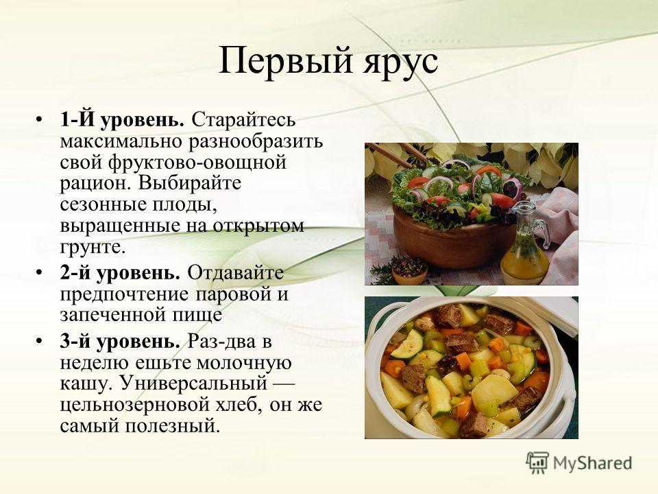 Первый ярус 1-Й уровень. Старайтесь максимально разнообразить свой фруктово-овощной рацион. Выбирайте сезонные плоды, выращенные на открытом грунте. 2-й уровень. Отдавайте предпочтение паровой и запеченной пище 3-й уровень. Раз-два в неделю ешьте мол