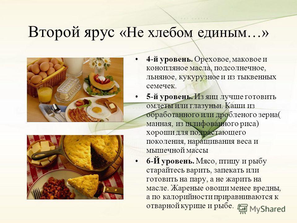 Второй ярус «Не хлебом единым…» 4-й уровень. Ореховое, маковое и конопляное масла, подсолнечное, льняное, кукурузное и из тыквенных семечек. 5-й уровень. Из яиц лучше готовить омлеты или глазуньи. Каши из обработанного или дробленого зерна( манная, и