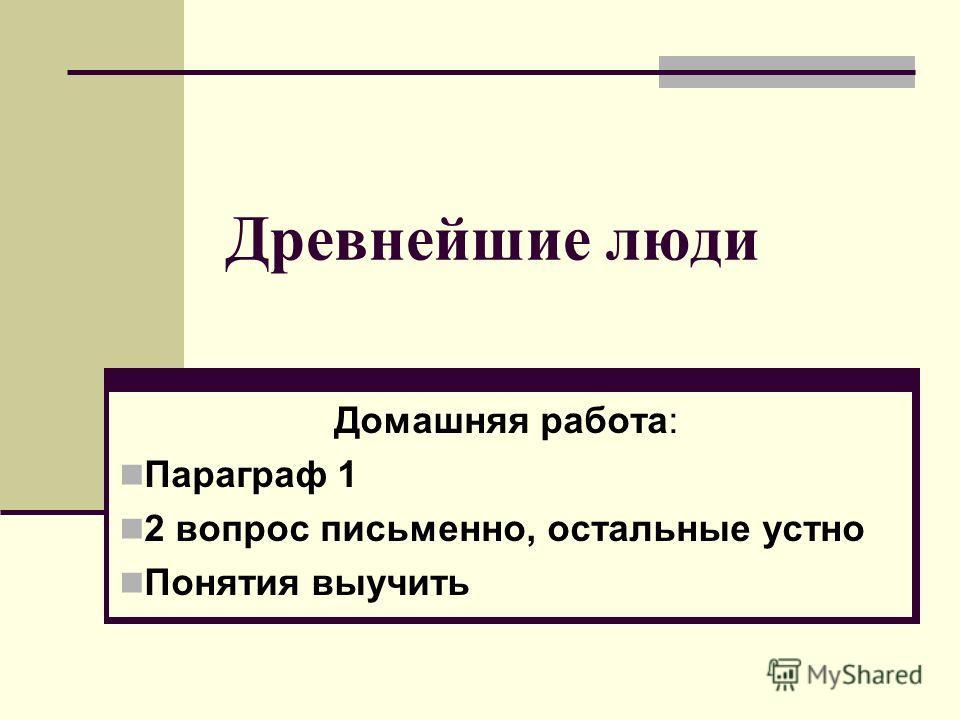 Древнейшие люди Домашняя работа: Параграф 1 2 вопрос письменно, остальные устно Понятия выучить