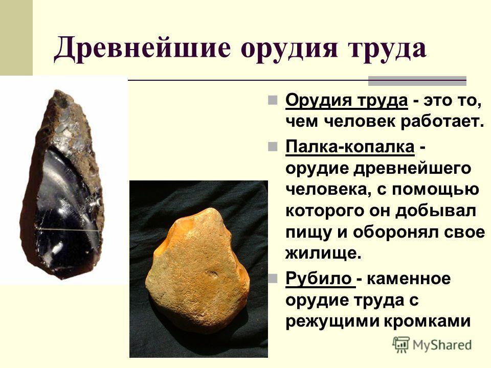 Древнейшие орудия труда Орудия труда - это то, чем человек работает. Палка-копалка - орудие древнейшего человека, с помощью которого он добывал пищу и оборонял свое жилище. Рубило - каменное орудие труда с режущими кромками